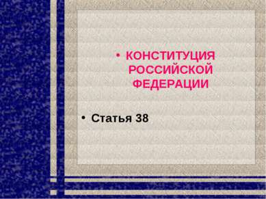КОНСТИТУЦИЯ РОССИЙСКОЙ ФЕДЕРАЦИИ Статья 38