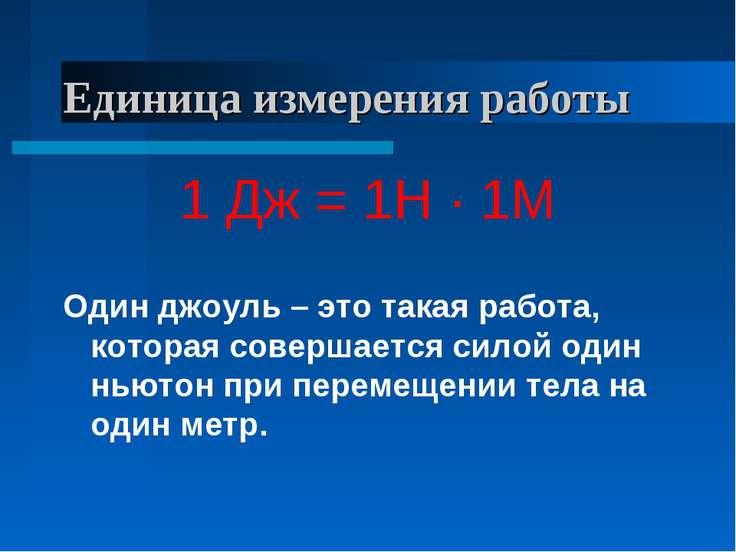Единица измерения работы 1 Дж = 1Н · 1М Один джоуль – это такая работа, котор...