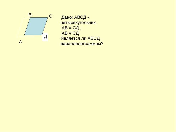 Д Дано: АВСД - четырехугольник, АВ = СД , АВ // СД Является ли АВСД параллело...