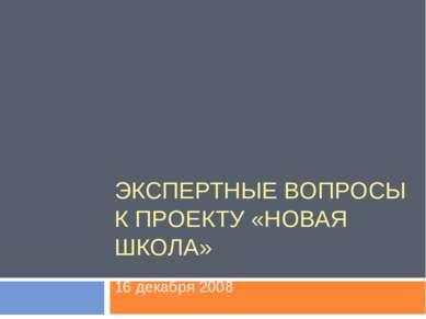 ЭКСПЕРТНЫЕ ВОПРОСЫ К ПРОЕКТУ «НОВАЯ ШКОЛА» 16 декабря 2008