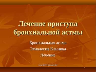 www.dbs15mos.narod.ru Лечение приступа бронхиальной астмы Бронхиальная астма ...