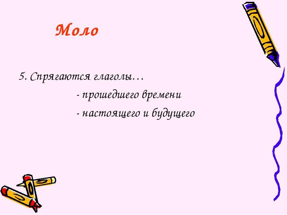 5. Спрягаются глаголы… - прошедшего времени - настоящего и будущего Моло