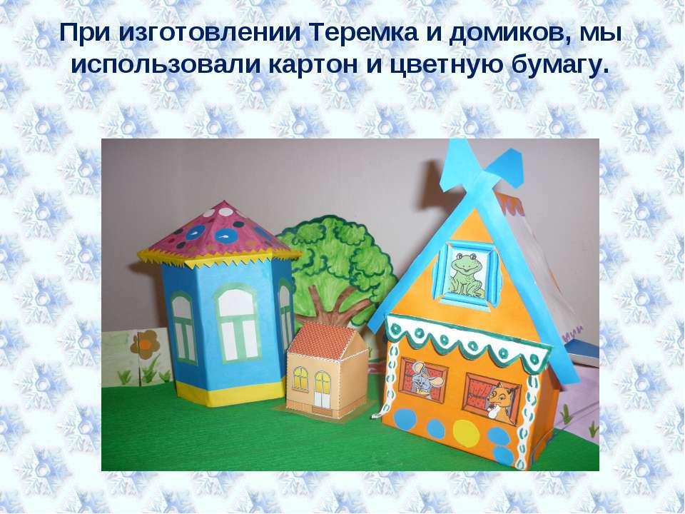 При изготовлении Теремка и домиков, мы использовали картон и цветную бумагу.