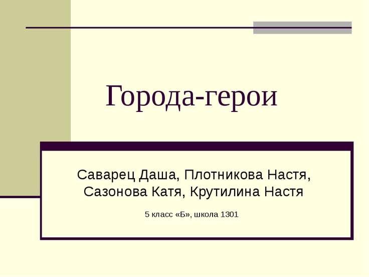 Города-герои Саварец Даша, Плотникова Настя, Сазонова Катя, Крутилина Настя 5...
