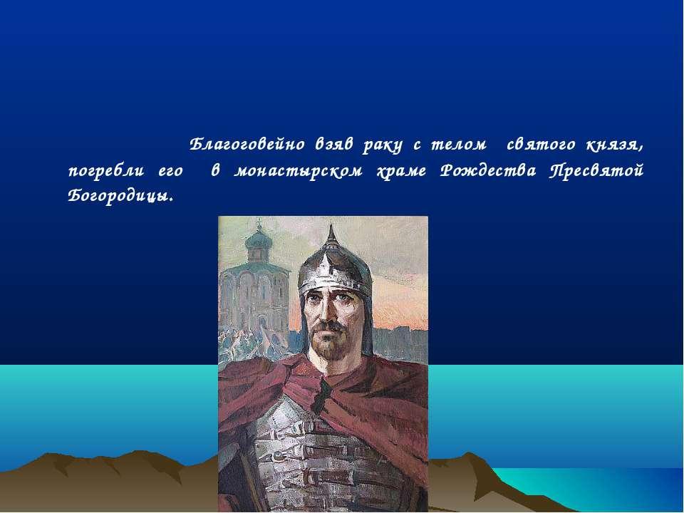 Благоговейно взяв раку с телом святого князя, погребли его в монастырском хра...