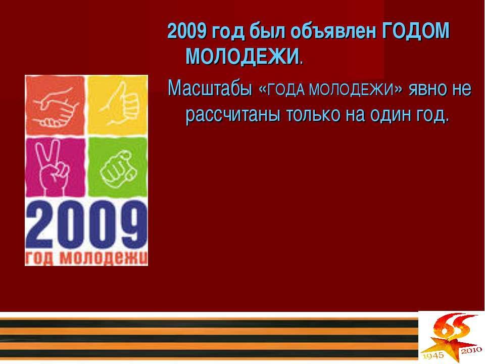 2009 год был объявлен ГОДОМ МОЛОДЕЖИ. Масштабы «ГОДА МОЛОДЕЖИ» явно не рассчи...