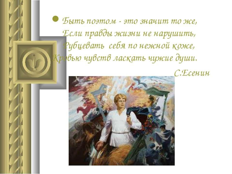 Быть поэтом - это значит то же, Если правды жизни не нарушить, Рубцевать себя...