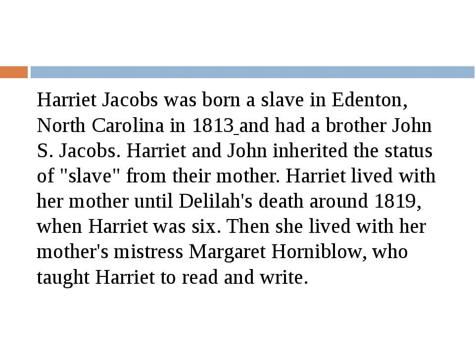 Harriet Jacobs was born a slave in Edenton, North Carolina in 1813 and had a ...