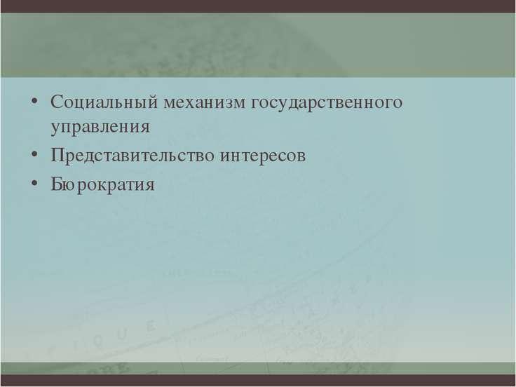 Социальный механизм государственного управления Представительство интересов Б...