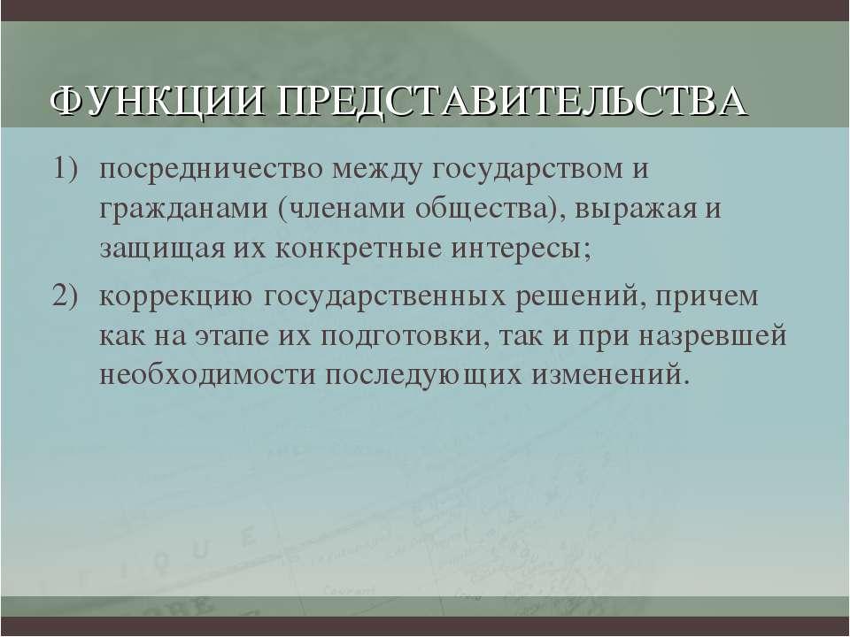 ФУНКЦИИ ПРЕДСТАВИТЕЛЬСТВА посредничество между государством и гражданами (чле...