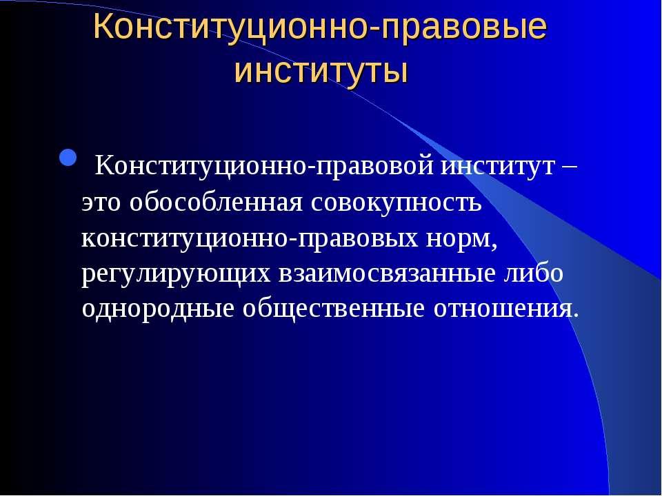 Конституционно-правовые институты Конституционно-правовой институт – это обос...