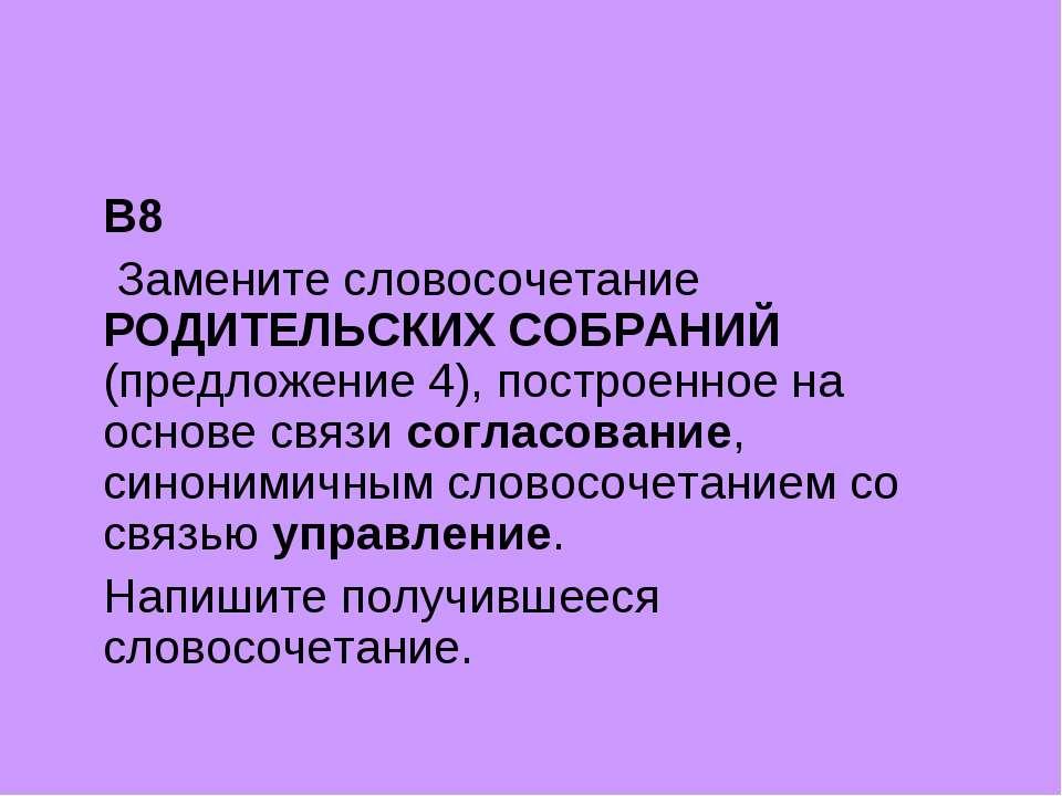 B8 Замените словосочетание РОДИТЕЛЬСКИХ СОБРАНИЙ (предложение 4), построенное...