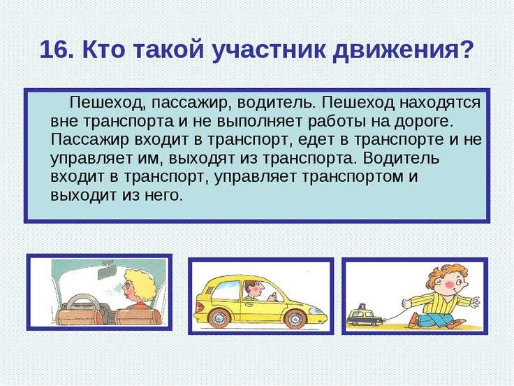 16. Кто такой участник движения? Пешеход, пассажир, водитель. Пешеход находят...