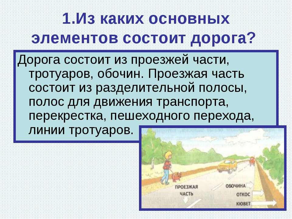 1.Из каких основных элементов состоит дорога? Дорога состоит из проезжей част...
