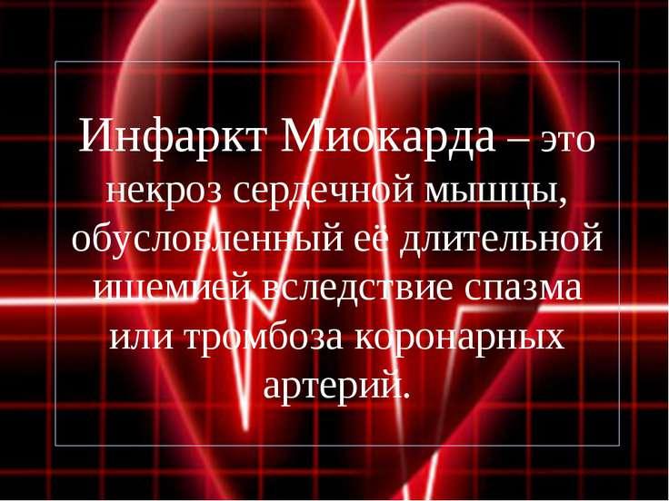 Инфаркт Миокарда – это некроз сердечной мышцы, обусловленный её длительной иш...