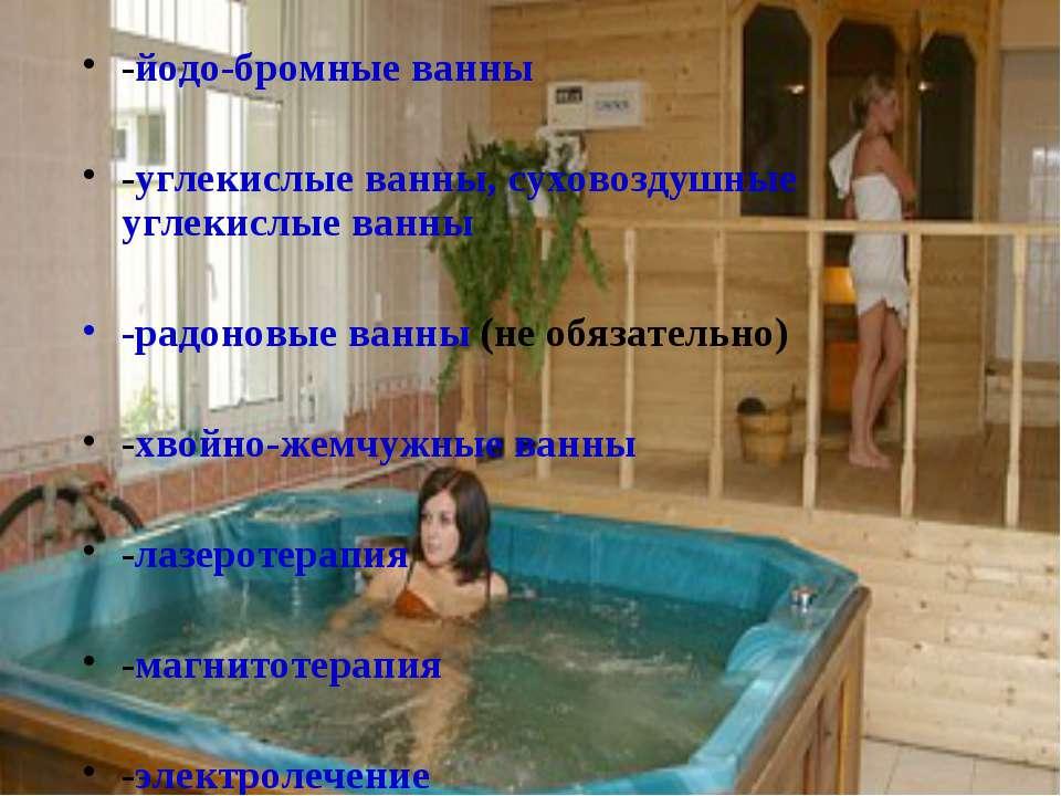 -йодо-бромные ванны -углекислые ванны, суховоздушные углекислые ванны -радоно...
