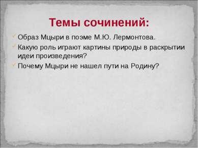 Темы сочинений: Образ Мцыри в поэме М.Ю. Лермонтова. Какую роль играют картин...