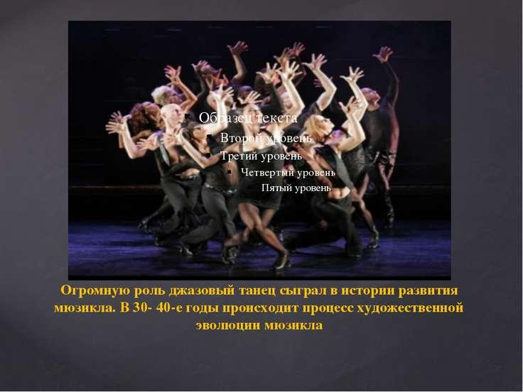 Огромную роль джазовый танец сыграл в истории развития мюзикла. В 30- 40-е го...