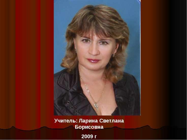 Учитель: Ларина Светлана Борисовна 2009 г