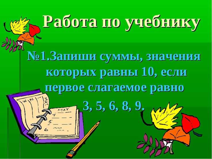 Работа по учебнику №1.Запиши суммы, значения которых равны 10, если первое сл...