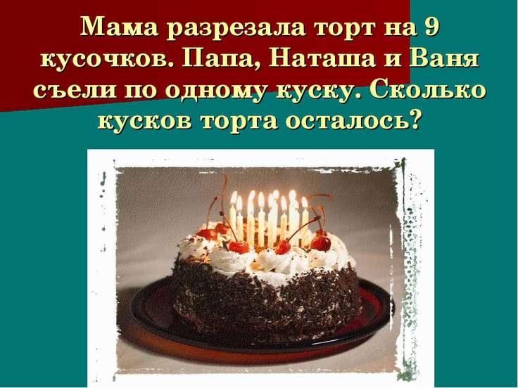 Мама разрезала торт на 9 кусочков. Папа, Наташа и Ваня съели по одному куску....