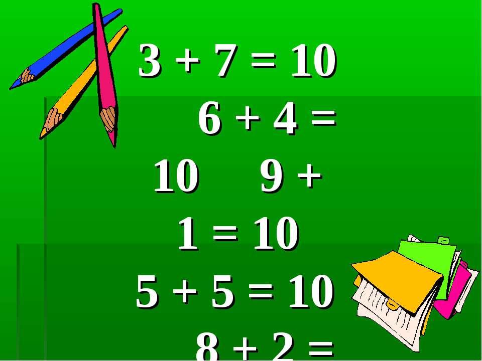 3 + 7 = 10 6 + 4 = 10 9 + 1 = 10 5 + 5 = 10 8 + 2 = 10