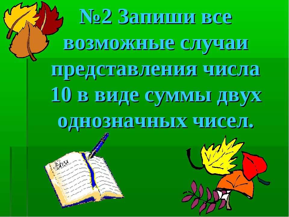 №2 Запиши все возможные случаи представления числа 10 в виде суммы двух одноз...