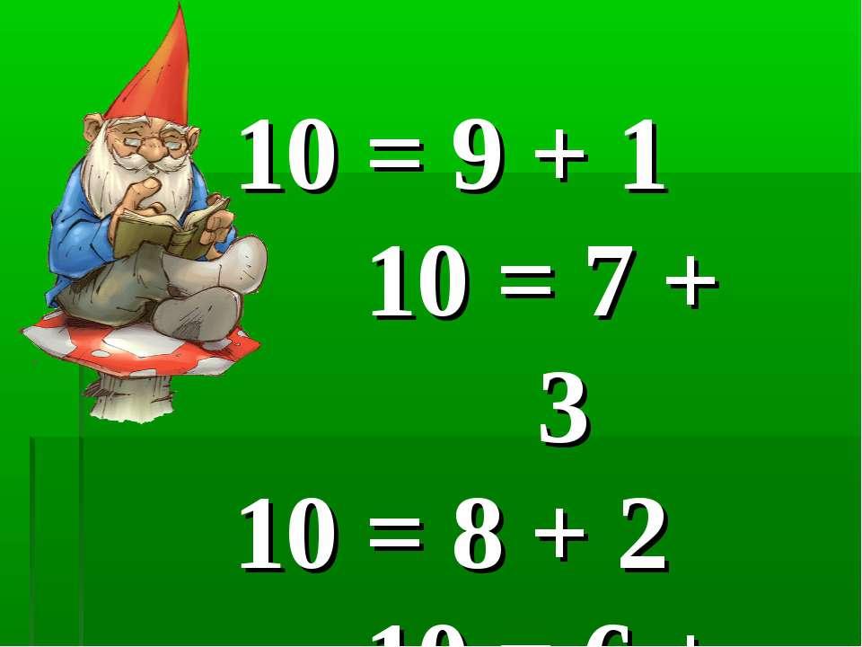 10 = 9 + 1 10 = 7 + 3 10 = 8 + 2 10 = 6 + 4