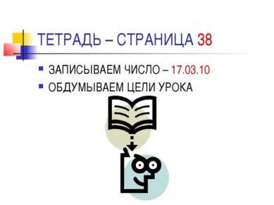 ТЕТРАДЬ – СТРАНИЦА 38 ЗАПИСЫВАЕМ ЧИСЛО – 17.03.10 ОБДУМЫВАЕМ ЦЕЛИ УРОКА