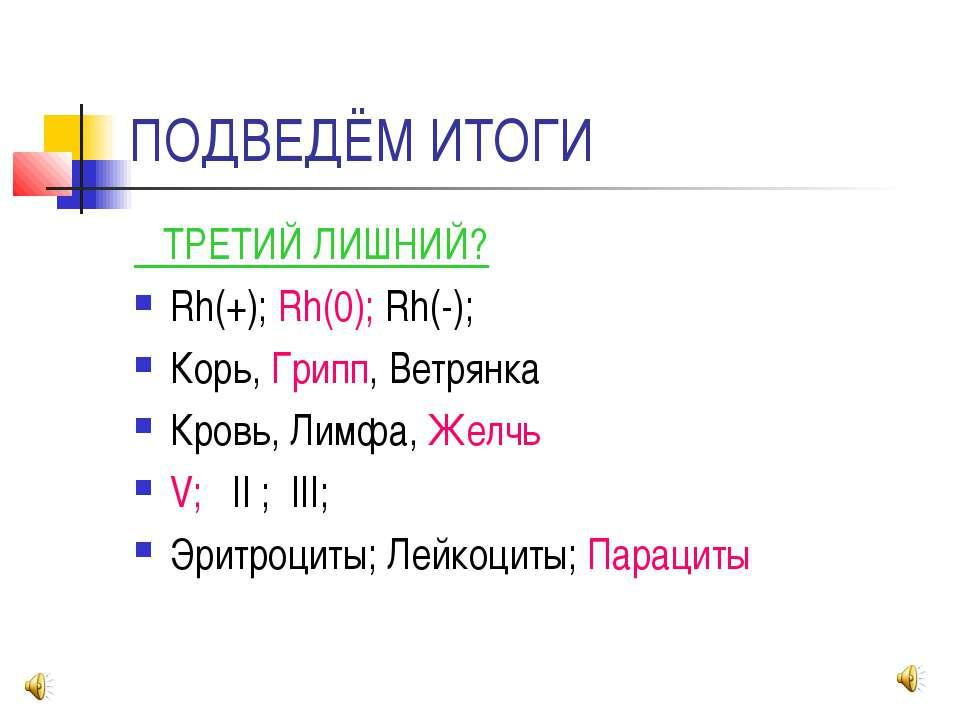 ПОДВЕДЁМ ИТОГИ ТРЕТИЙ ЛИШНИЙ? Rh(+); Rh(0); Rh(-); Корь, Грипп, Ветрянка Кров...