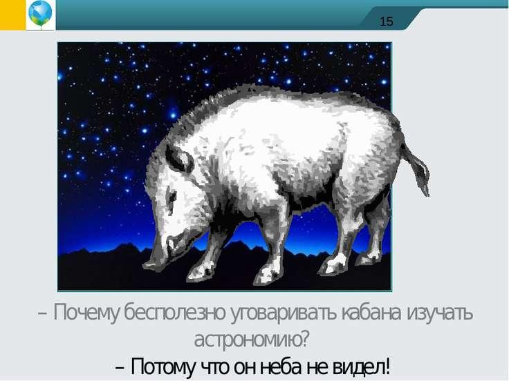– Почему бесполезно уговаривать кабана изучать астрономию? – Потому что он не...
