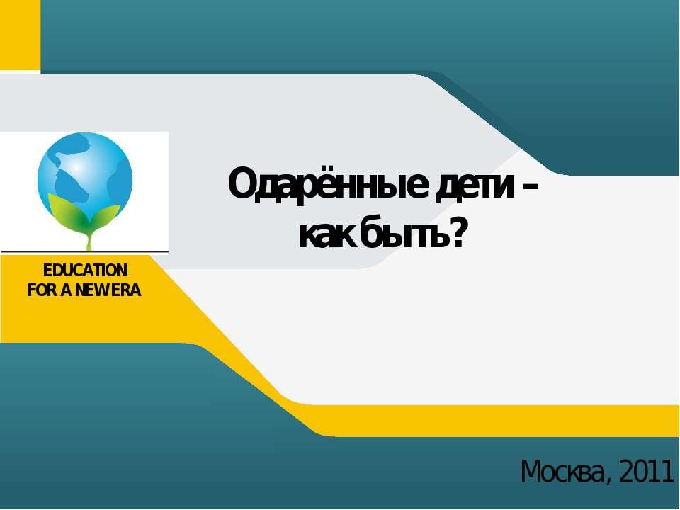 Одарённые дети – как быть? Москва, 2011 EDUCATION FOR A NEW ERA