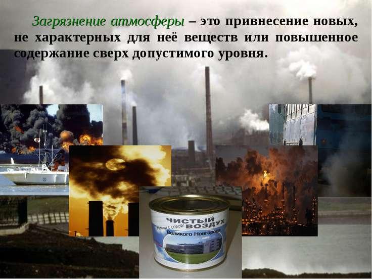 Загрязнение атмосферы – это привнесение новых, не характерных для неё веществ...