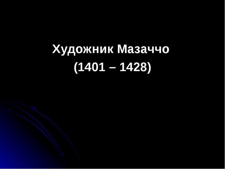Художник Мазаччо (1401 – 1428)
