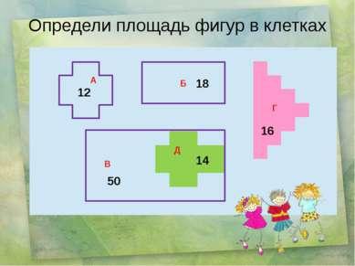 Б Определи площадь фигур в клетках 12 50 14 16 18 А Г Д В
