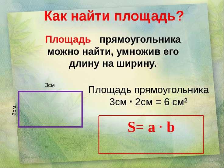 Как найти площадь? Площадь прямоугольника можно найти, умножив его длину на ш...