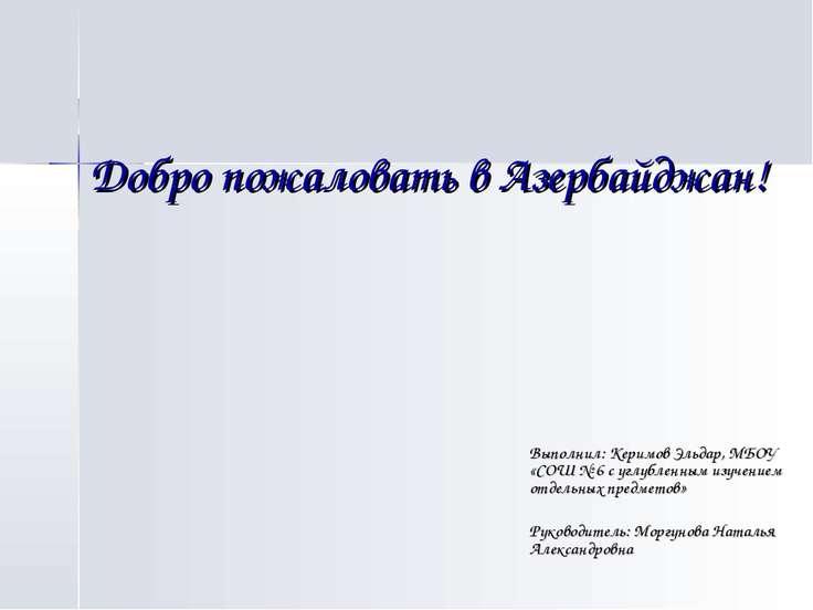 Добро пожаловать в Азербайджан! Выполнил: Керимов Эльдар, МБОУ «СОШ № 6 с угл...