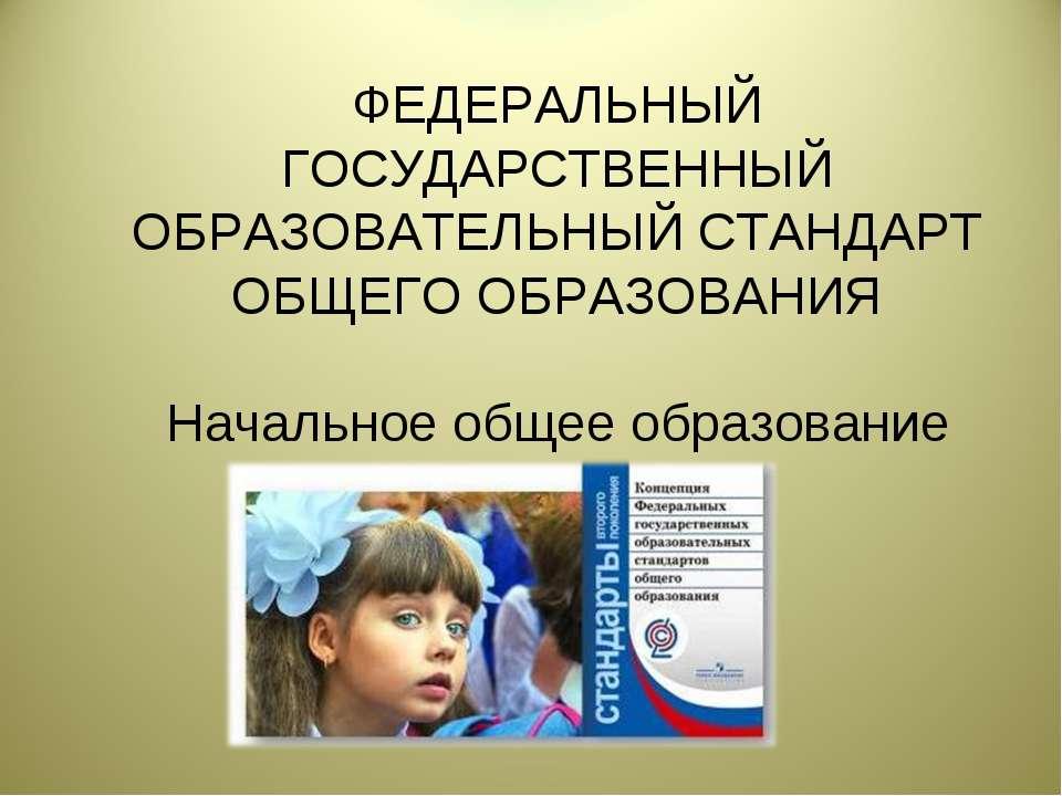 ФЕДЕРАЛЬНЫЙ ГОСУДАРСТВЕННЫЙ ОБРАЗОВАТЕЛЬНЫЙ СТАНДАРТ ОБЩЕГО ОБРАЗОВАНИЯ Начал...