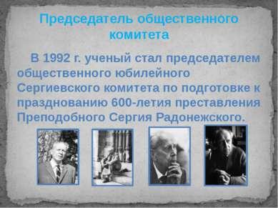 Председатель общественного комитета В 1992 г. ученый стал председателем общес...
