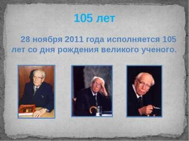 105 лет 28 ноября 2011 года исполняется 105 лет со дня рождения великого учен...