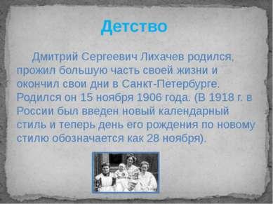 Детство Дмитрий Сергеевич Лихачев родился, прожил большую часть своей жизни и...