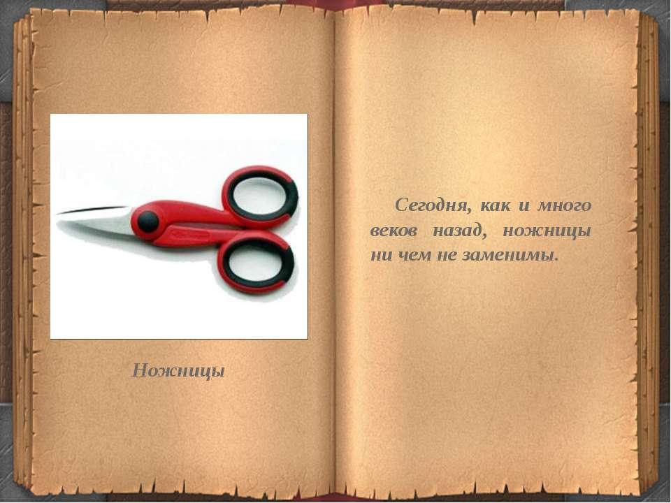 Сегодня, как и много веков назад, ножницы ни чем не заменимы. Ножницы