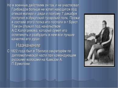 Но в военных действиях он так и не участвовал. Грибоедов больше не хотел нахо...