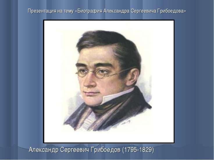 Презентация на тему «Биография Александра Сергеевича Грибоедова» Александр Се...