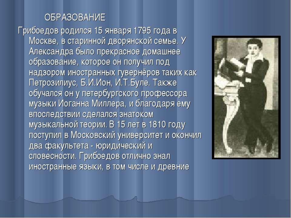 ОБРАЗОВАНИЕ Грибоедов родился 15 января 1795 года в Москве, в старинной дворя...