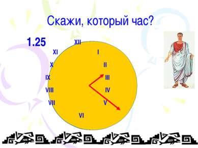 Скажи, который час? XII XI I X II IX III VIII IV VII V VI 1.25