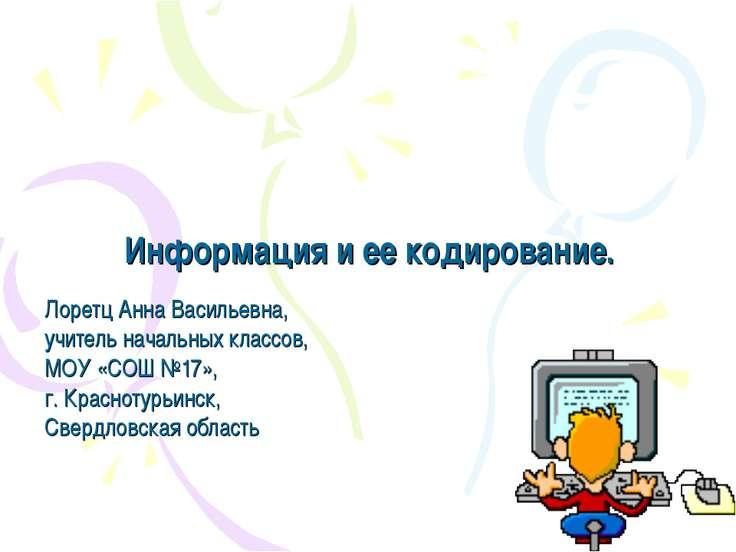 Информация и ее кодирование. Лоретц Анна Васильевна, учитель начальных классо...