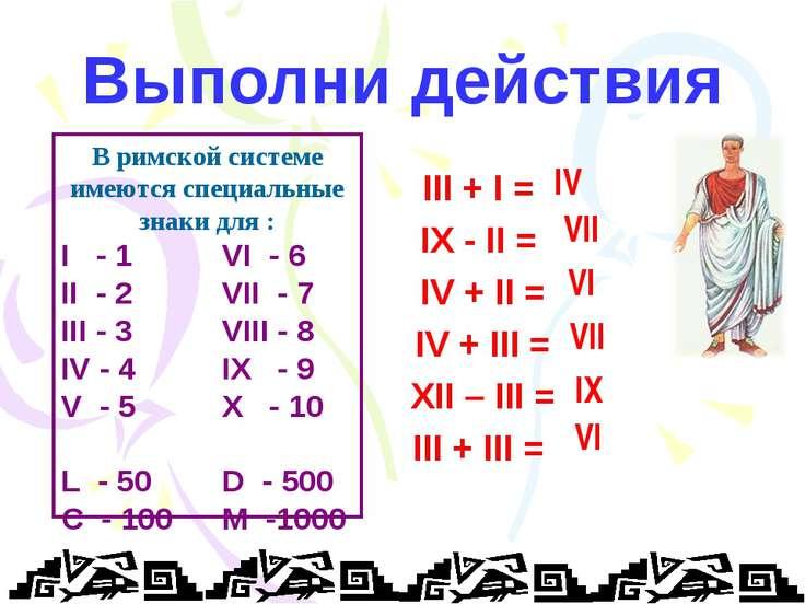 Выполни действия III + I = IX - II = IV + II = IV + III = XII – III = III + I...