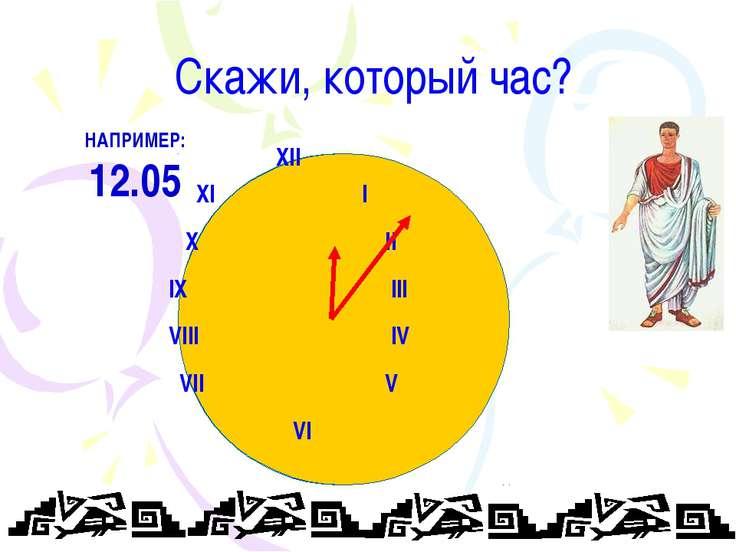 Скажи, который час? XII XI I X II IX III VIII IV VII V VI НАПРИМЕР: 12.05