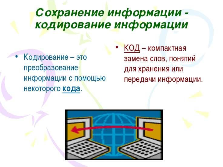 Сохранение информации - кодирование информации КОД – компактная замена слов, ...